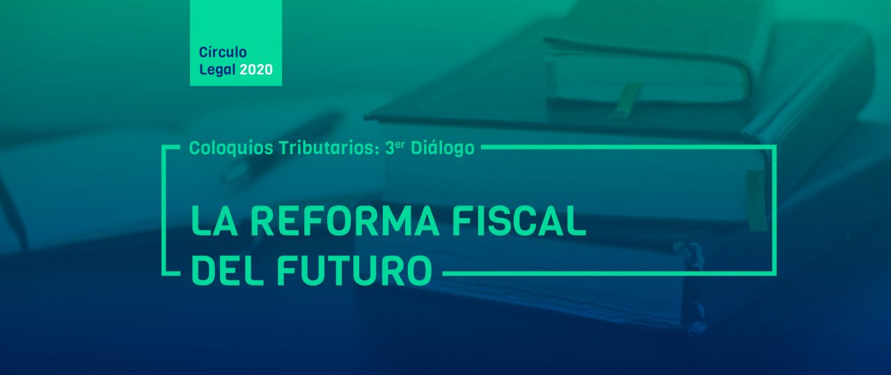 "Coloquios Tributario: 3er Diálogo ""LA REFORMA FISCAL DEL FUTURO"""
