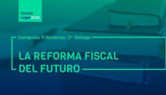 Revive COLOQUIOS TRIBUTARIOS: 3er diálogo – La reforma fiscal del futuro