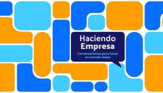 ESPECIAL • Haciendo Empresa. Conversaciones para hacer un mundo mejor – Segundo ciclo